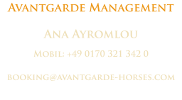 Avantgarde Management Ana Ayromlou Mobil: +49 0170 321 342 0 booking@avantgarde-horses.com